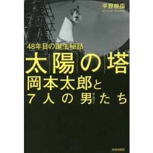 「太陽の塔」岡本太郎と7人の男(サムライ)たち 48年目の誕生秘話/平野暁臣/著...