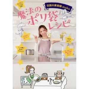 伝説の家政婦mako 魔法のポリ袋レシピ (美人開花シリーズ)/mako/著(単行本・ムック)