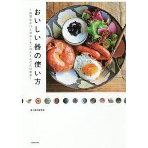 おいしい器の使い方 料理上手16人のおうちごはんとふだんの食卓/食と器の研究会/著