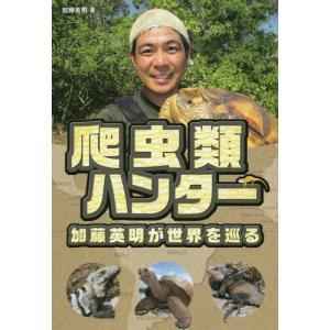 爬虫類ハンター加藤英明が世界を巡る/加藤英明/著