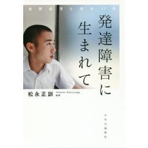 [本/雑誌]/発達障害に生まれて 自閉症児と母の17年/松永正訓/著
