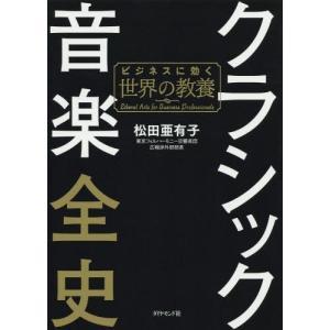 クラシック音楽全史 ビジネスに効く世界の教養/松田亜有子/著