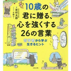 10歳の君に贈る、心を強くする26の言葉 哲学者から学ぶ生きるヒント/岩村太郎/著 千野エー/イラスト