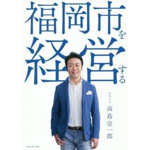 [本/雑誌]/福岡市を経営する/高島宗一郎/著