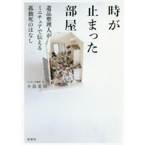時が止まった部屋 遺品整理人がミニチュアで伝える孤独死のはなし/小島美羽/ミニチュア制作・文