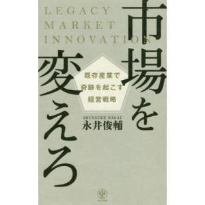 市場を変えろ 既存産業で奇跡を起こす経営戦略/永井俊輔/著