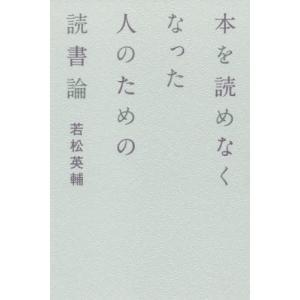 本を読めなくなった人のための読書論/若松英輔/著