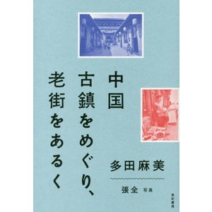 【ゆうメール利用不可】中国古鎮をめぐり、老街をあるく/多田麻美/著 張全/写真