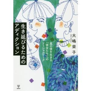 【送料無料選択可】生き延びるためのアディクション 嵐の後を生きる「彼女たち」へのソーシャルワーク/大嶋栄子/著