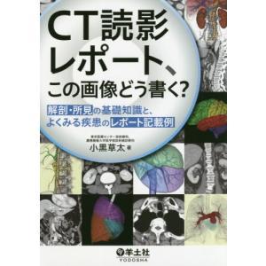 【送料無料選択可】CT読影レポート、この画像どう書く? 解剖・所見の基礎知識と、よくみる疾患のレポート記載例/小黒草太/著