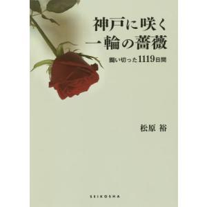 【送料無料選択可】神戸に咲く一輪の薔薇 闘い切った1119/松原裕/著|neowing