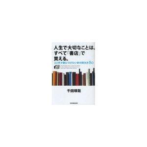人生で大切なことは、すべて「書店」で買える。 20代で身につけたい本の読み方80/千田琢哉/著(単行...