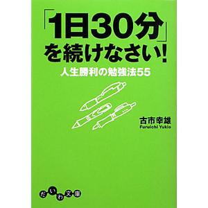 「1日30分」を続けなさい!−人生勝利の勉強法55−/古市幸雄