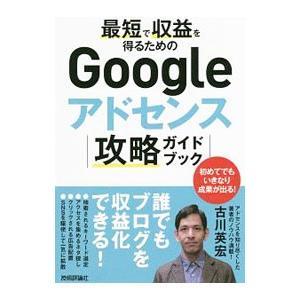 最短で収益を得るためのGoogleアドセンス攻略ガイドブック/古川英宏