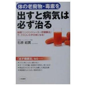 体の老廃物・毒素を出すと病気は必ず治る/石原結実