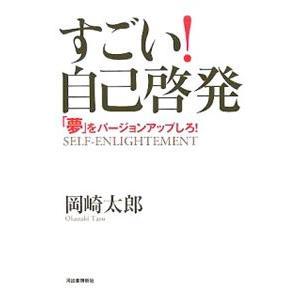 すごい!自己啓発−「夢」をバージョンアップしろ!−/岡崎太郎...