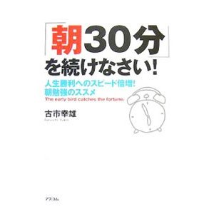 「朝30分」を続けなさい!−人生勝利へのスピード倍増!朝勉強のススメ−/古市幸雄