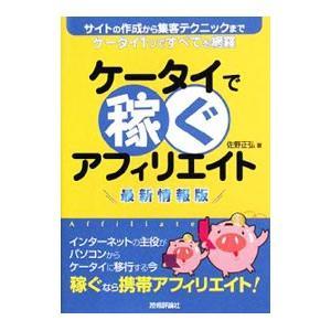 ケータイで稼ぐアフィリエイト 【最新情報版】/佐野正弘