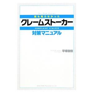 誰も知らなかったクレームストーカー対策マニュアル /平塚俊樹...