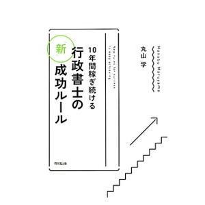 10年間稼ぎ続ける行政書士の「新」成功ルール/丸山学(1967〜)