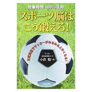 サッカーがうまくなるためには頭の良さが必要! 元日本代表コーチの著者が、サッカーに必要な脳のトレーニ...