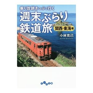 乗り放題きっぷで行く週末ぶらり鉄道旅 関西・東海編/小林克己(1946〜)