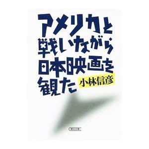 アメリカと戦いながら日本映画を観た/小林信彦
