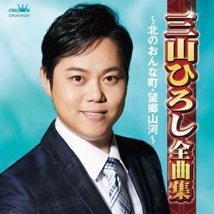 三山ひろし全曲集〜北のおんな町・望郷山河〜 CD