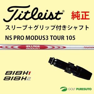 【スリーブ+グリップ装着モデル】タイトリスト Titleist 818H ユーティリティー用 シャフト単体 NSPRO MODUS 3 TOUR 105 シャフト【■ACC■】 puresuto