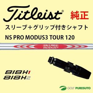 【スリーブ+グリップ装着モデル】タイトリスト Titleist 818H ユーティリティー用 シャフト単体 NSPRO MODUS 3 TOUR 120 シャフト【■ACC■】 puresuto