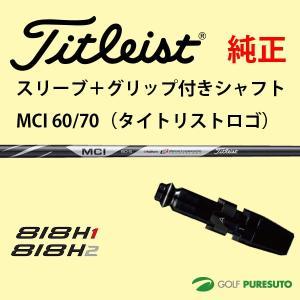 【スリーブ+グリップ装着モデル】タイトリスト Titleist 818H ユーティリティー用 シャフト単体 Titleist MCI 60・70 シャフト【■ACC■】 puresuto