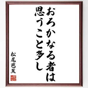 松尾芭蕉の俳句書道色紙『おろかなる者は思うこと多し』額付き/受注後直筆|rittermind