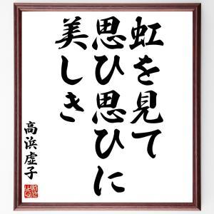 高浜虚子の俳句書道色紙『虹を見て思ひ思ひに美しき』額付き/受注後直筆|rittermind