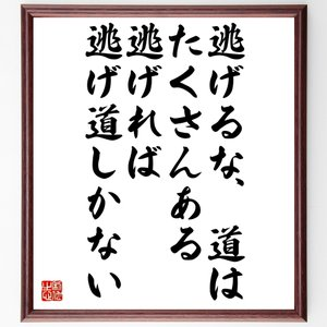 名言色紙『逃げるな道はたくさんある、逃げれば逃げ道しかない』額付き/受注後直筆