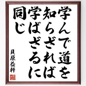 貝原益軒の名言色紙『学んで道を知らざれば学ばざるに同じ』額付き/受注後直筆