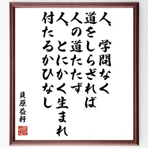 貝原益軒の名言色紙『人、学問なく、道をしらざれば、人の道たたず、人、とにかく生まれ、付たるかひなし』額付き/受注後直筆|rittermind