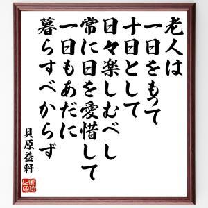 貝原益軒の名言色紙『老人は一日をもって十日として日々楽しむべし、常に日を愛惜して一日もあだに暮らすべからず』額付き/受注後直筆|rittermind