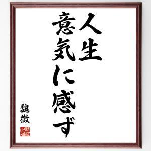 魏徴の名言色紙『人生意気に感ず』額付き/受注後直筆