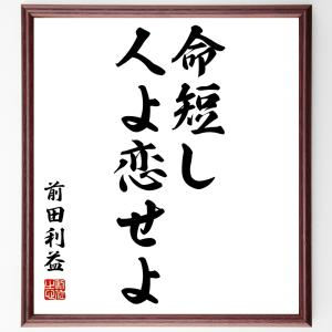 前田利益(前田慶次)の名言書道色紙『命短し、人よ恋せよ』額付き/受注後直筆|rittermind