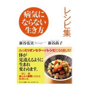 病気にならない生き方 レシピ集 新谷弘実・新谷尚子(発行:サンマーク出版) shinyakoso
