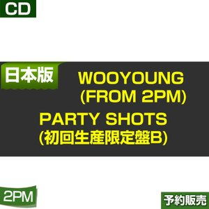 WOOYOUNG (From 2PM) Party Shots(初回生産限定盤B)  ESCL-4852 日本版/1次予約|shopandcafeo