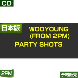 WOOYOUNG (From 2PM) Party Shots 通常盤/ ESCL-4853 日本版 1次予約|shopandcafeo