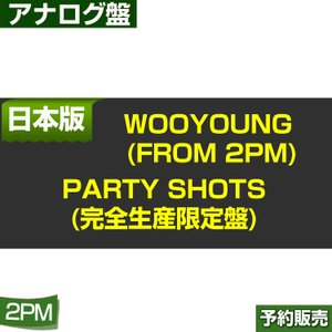 WOOYOUNG (From 2PM) Party Shots(完全生産限定盤) ESJL-3090 日本版 1次予約|shopandcafeo