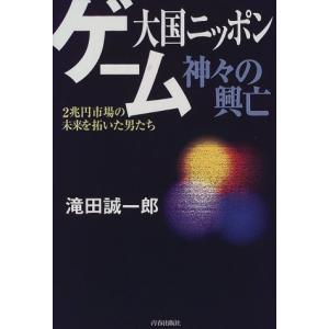 ゲーム大国ニッポン神々の興亡―2兆円市場の未来を拓いた男たち 滝田 誠一郎 C:並 G1850B