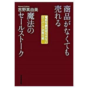 商品がなくても売れる魔法のセールストーク 吉野 真由美 B:良好 D0950B|souiku-jp
