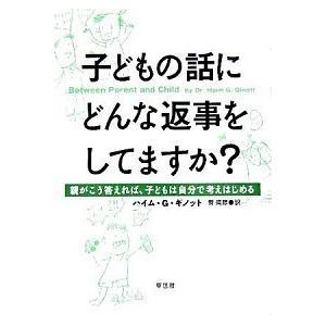子どもの話にどんな返事をしてますか? ―親がこう答えれば、子どもは自分で考えはじめる ハイム・G・ギノット B:良好 E0280B|souiku-jp