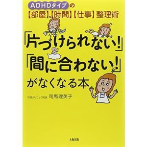 「片づけられない!」「間に合わない!」がなくなる本―ADHDタイプの「部屋」「時間」「仕事」整理術 司馬 理英子 B:良好 E0110B
