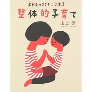 子どものこころにふれる 整体的子育て 山上 亮 B:良好 E0510B|souiku-jp