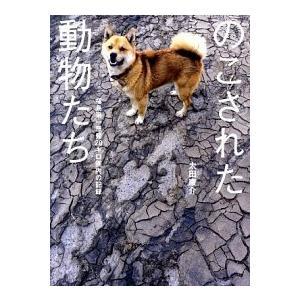 のこされた動物たち 福島第一原発20キロ圏内の記録  太田康介 B:良好 E0220B|souiku-jp