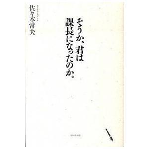 そうか、君は課長になったのか。 佐々木常夫 A:綺麗 F0370B|souiku-jp